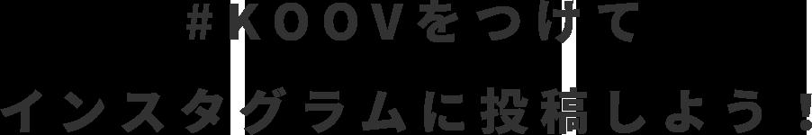 #KOOV をつけてインスタグラムに投稿しよう!